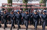 Video: Millonaria inversión en Seguridad Pública en Guadalupe