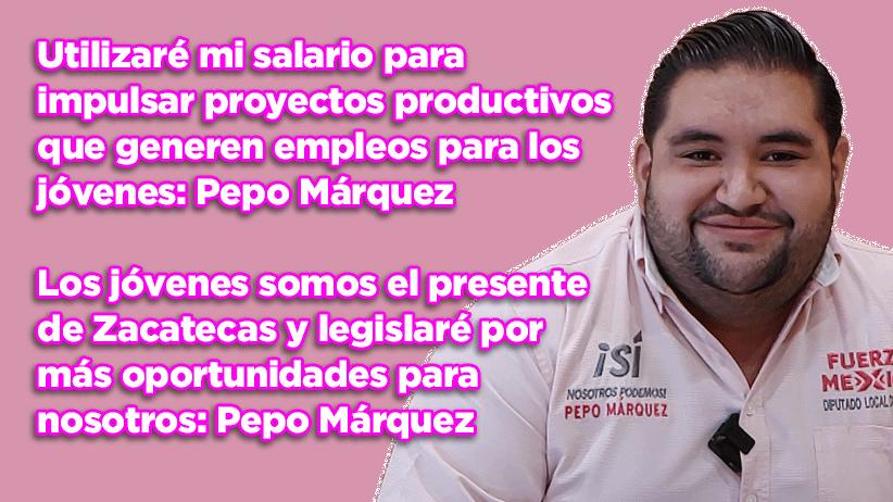 Utilizaré mi salario para impulsar proyectos productivos que generen empleos para los jóvenes zacatecanos: Pepo Márquez (video)