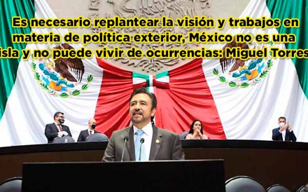 Es necesario replantear la visión y trabajos en materia de política exterior, México no es una isla y no puede vivir de ocurrencias: Miguel Torres(video)