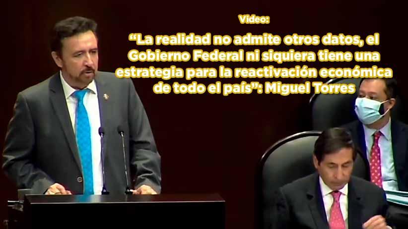 """""""La realidad no admite otros datos, el Gobierno Federal ni siquiera tiene una estrategia para la reactivación económica de todo el país"""": Miguel Torres"""