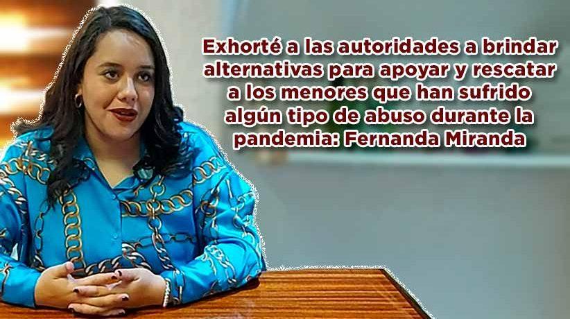 Exhorté a las autoridades a brindar alternativas para rescatar a los menores que han sufrido algún tipo de abuso durante la pandemia: Fernanda Miranda